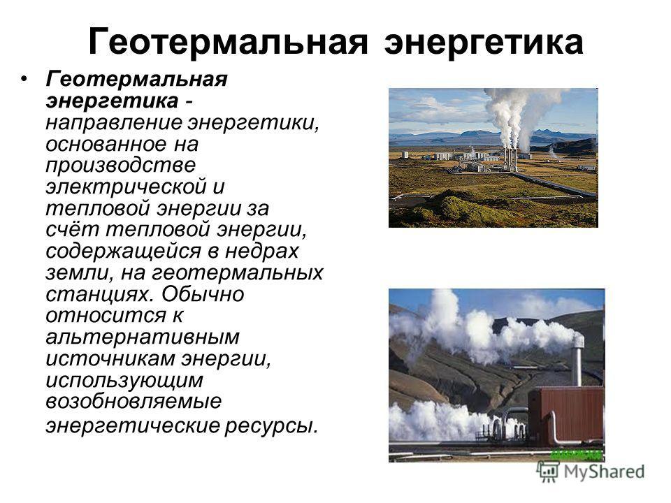 Геотермальная энергетика Геотермальная энергетика - направление энергетики, основанное на производстве электрической и тепловой энергии за счёт тепловой энергии, содержащейся в недрах земли, на геотермальных станциях. Обычно относится к альтернативны