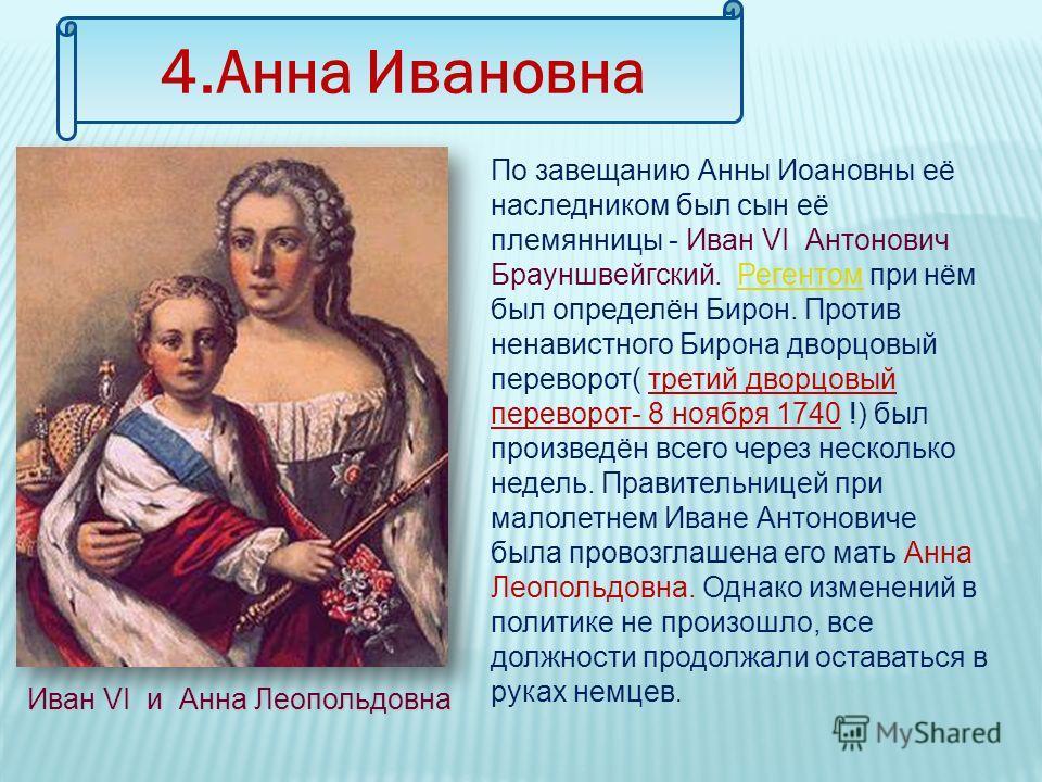 4.Анна Ивановна По завещанию Анны Иоановны её наследником был сын её племянницы - Иван VI Антонович Брауншвейгский. Регентом при нём был определён Бирон. Против ненавистного Бирона дворцовый переворот( третий дворцовый переворот- 8 ноября 1740 !) был