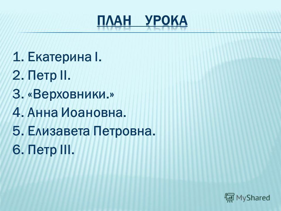 1. Екатерина I. 2. Петр II. 3. «Верховники.» 4. Анна Иоановна. 5. Елизавета Петровна. 6. Петр III.