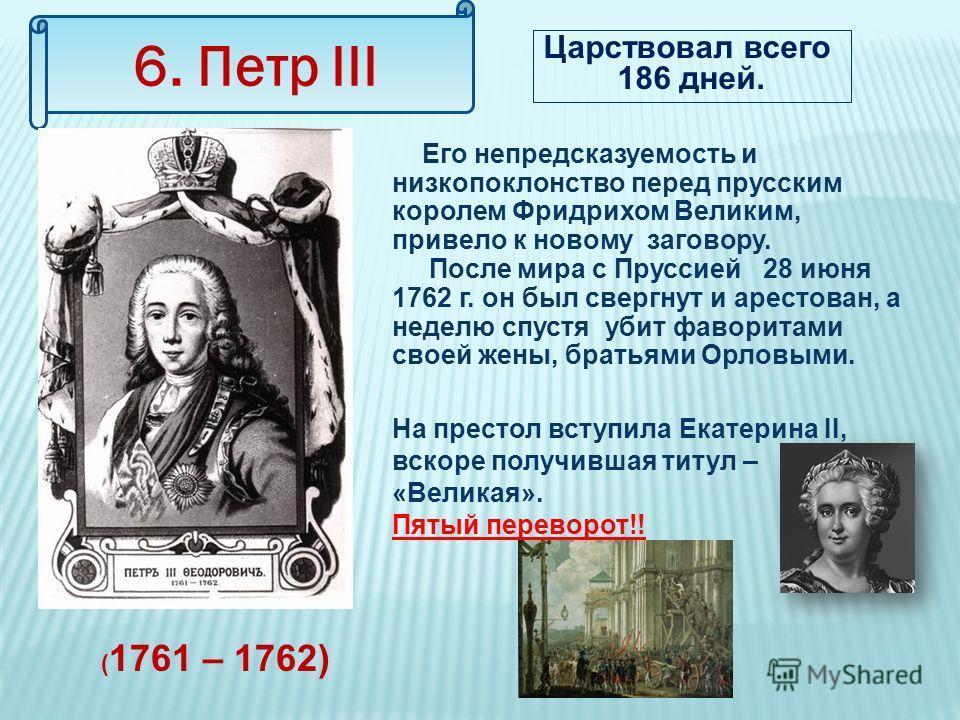 6. Петр III Царствовал всего 186 дней. Его непредсказуемость и низкопоклонство перед прусским королем Фридрихом Великим, привело к новому заговору. После мира с Пруссией 28 июня 1762 г. он был свергнут и арестован, а неделю спустя убит фаворитами сво