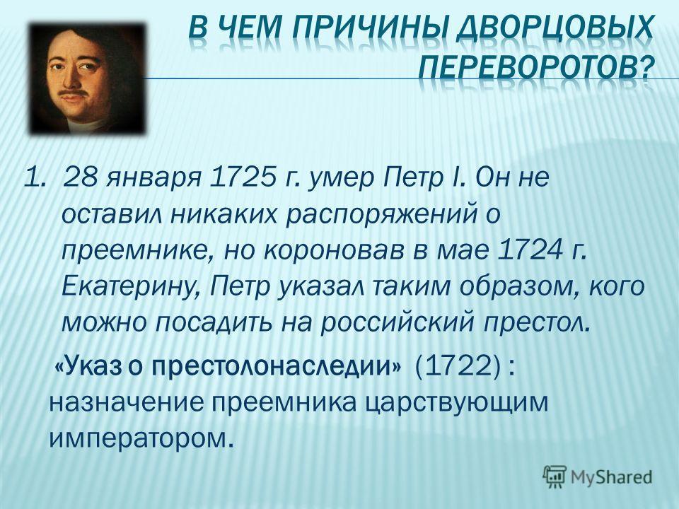 1. 28 января 1725 г. умер Петр I. Он не оставил никаких распоряжений о преемнике, но короновав в мае 1724 г. Екатерину, Петр указал таким образом, кого можно посадить на российский престол. «Указ о престолонаследии» (1722) : назначение преемника царс