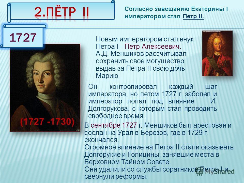 Согласно завещанию Екатерины I императором стал Петр II. (1727 -1730) 1727 Новым императором стал внук Петра I - Петр Алексеевич. А.Д. Меншиков рассчитывал сохранить свое могущество выдав за Петра II свою дочь Марию. Он контролировал каждый шаг импер