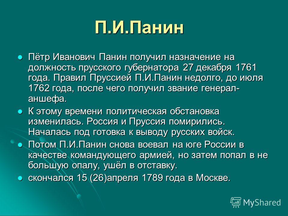 П.И.Панин Пётр Иванович Панин получил назначение на должность прусского губернатора 27 декабря 1761 года. Правил Пруссией П.И.Панин недолго, до июля 1762 года, после чего получил звание генерал- аншефа. Пётр Иванович Панин получил назначение на должн