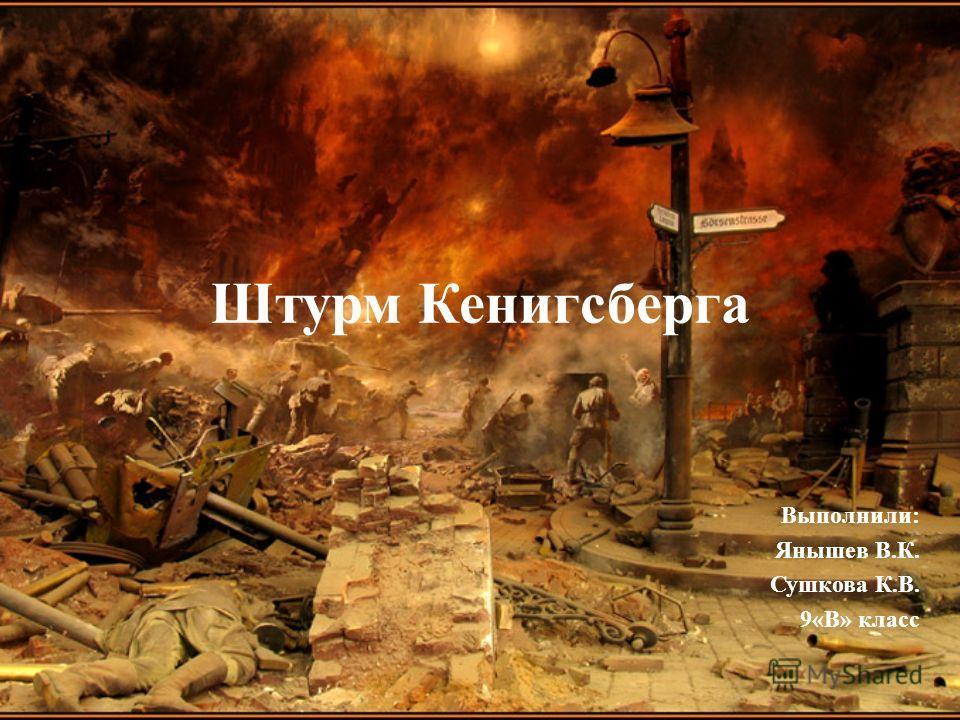 Штурм Кенигсберга Выполнили: Янышев В.К. Сушкова К.В. 9«В» класс