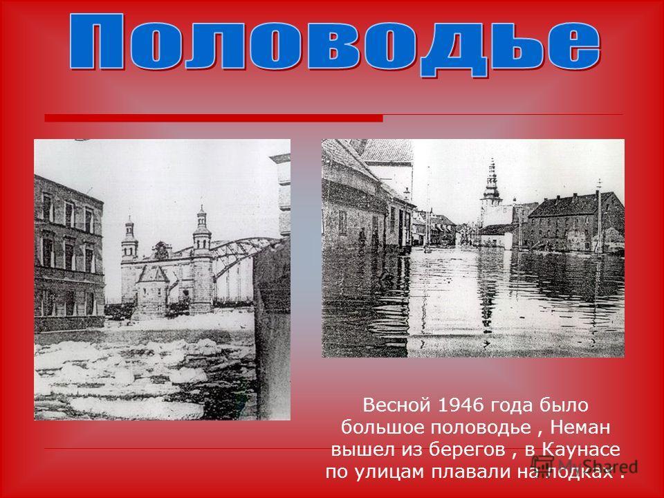 Весной 1946 года было большое половодье, Неман вышел из берегов, в Каунасе по улицам плавали на лодках.