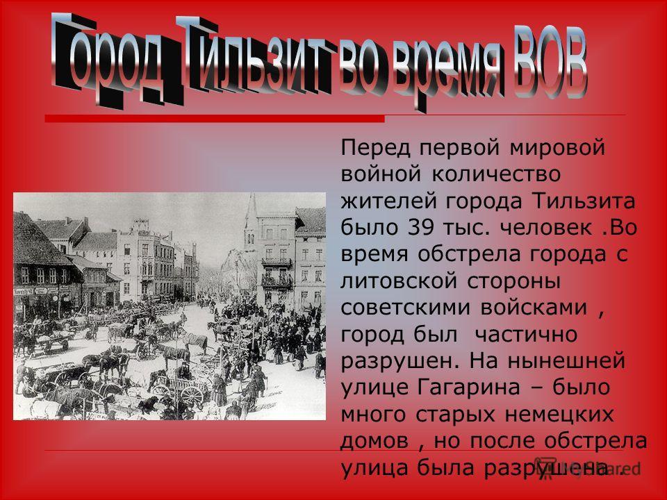 Перед первой мировой войной количество жителей города Тильзита было 39 тыс. человек.Во время обстрела города с литовской стороны советскими войсками, город был частично разрушен. На нынешней улице Гагарина – было много старых немецких домов, но после