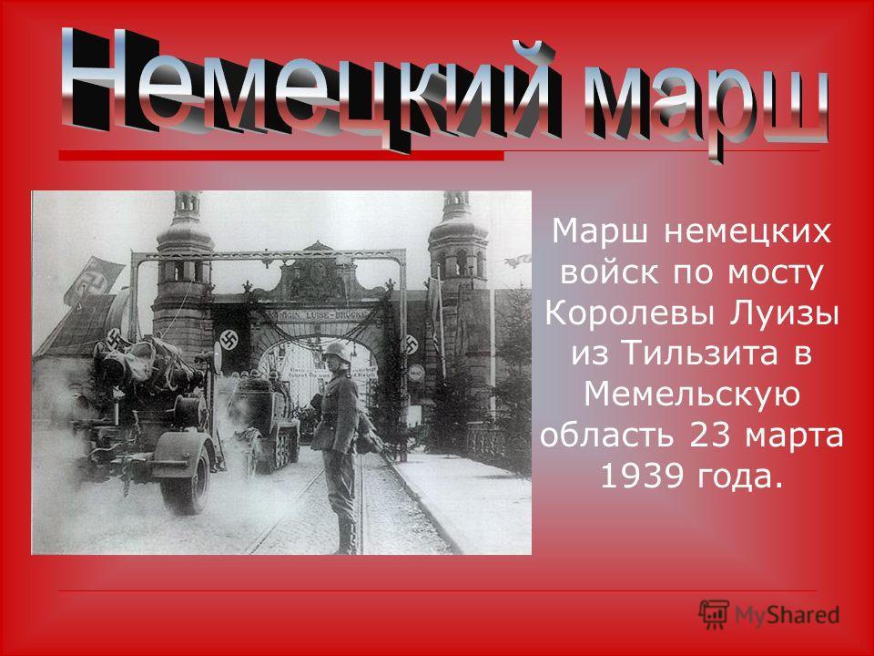 Марш немецких войск по мосту Королевы Луизы из Тильзита в Мемельскую область 23 марта 1939 года.