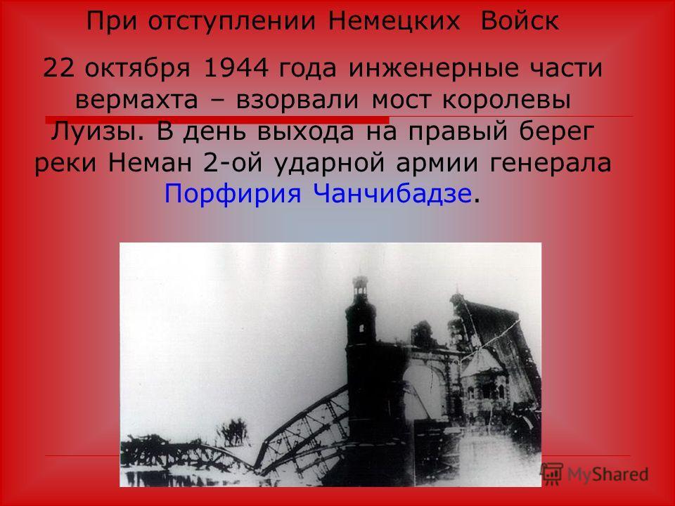 При отступлении Немецких Войск 22 октября 1944 года инженерные части вермахта – взорвали мост королевы Луизы. В день выхода на правый берег реки Неман 2-ой ударной армии генерала Порфирия Чанчибадзе.