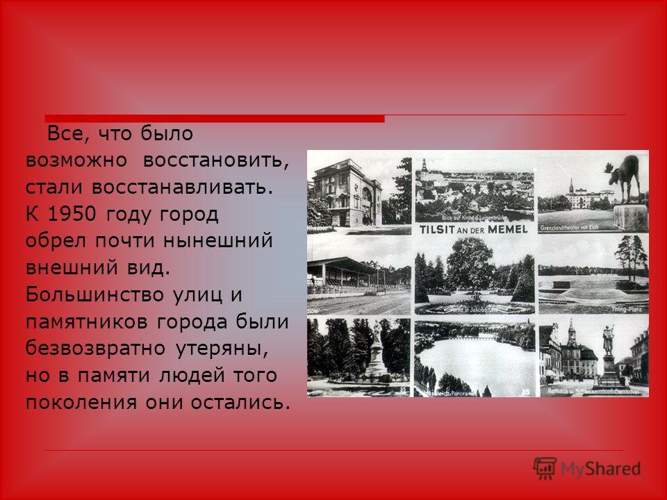 Все, что было возможно восстановить, стали восстанавливать. К 1950 году город обрел почти нынешний внешний вид. Большинство улиц и памятников города были безвозвратно утеряны, но в памяти людей того поколения они остались.