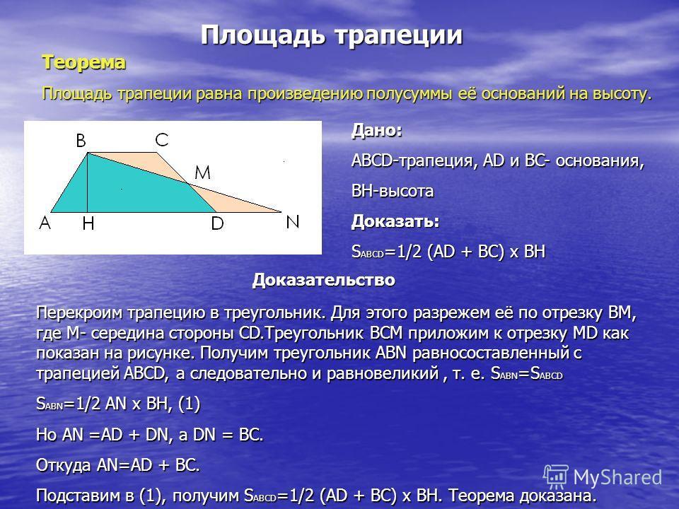 Площадь трапеции Теорема Площадь трапеции равна произведению полусуммы её оснований на высоту. Дано: ABCD-трапеция, AD и BC- основания, BH-высота Доказать: S ABCD =1/2 (AD + BC) x BH Доказательство Перекроим трапецию в треугольник. Для этого разрежем
