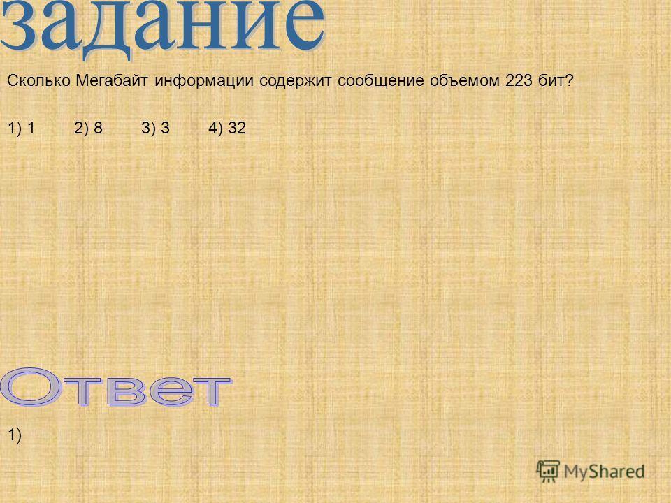 Сколько Мегабайт информации содержит сообщение объемом 223 бит? 1) 12) 83) 34) 32 1)