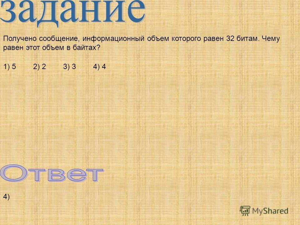 Получено сообщение, информационный объем которого равен 32 битам. Чему равен этот объем в байтах? 1) 52) 23) 34) 4 4)