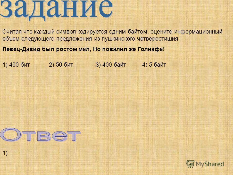 Считая что каждый символ кодируется одним байтом, оцените информационный объем следующего предложения из пушкинского четверостишия: Певец-Давид был ростом мал, Но повалил же Голиафа! 1) 400 бит2) 50 бит3) 400 байт4) 5 байт 1)