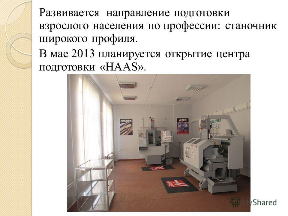 Развивается направление подготовки взрослого населения по профессии: станочник широкого профиля. В мае 2013 планируется открытие центра подготовки «HAAS».