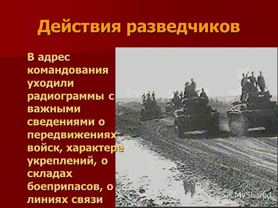 Действия разведчиков В адрес командования уходили радиограммы с важными сведениями о передвижениях войск, характере укреплений, о складах боеприпасов, о линиях связи