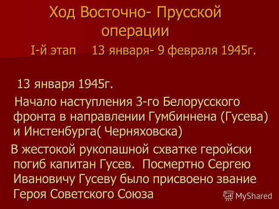 Ход Восточно- Прусской операции I-й этап 13 января- 9 февраля 1945г. I-й этап 13 января- 9 февраля 1945г. 13 января 1945г. 13 января 1945г. Начало наступления 3-го Белорусского фронта в направлении Гумбиннена (Гусева) и Инстенбурга( Черняховска) Нача