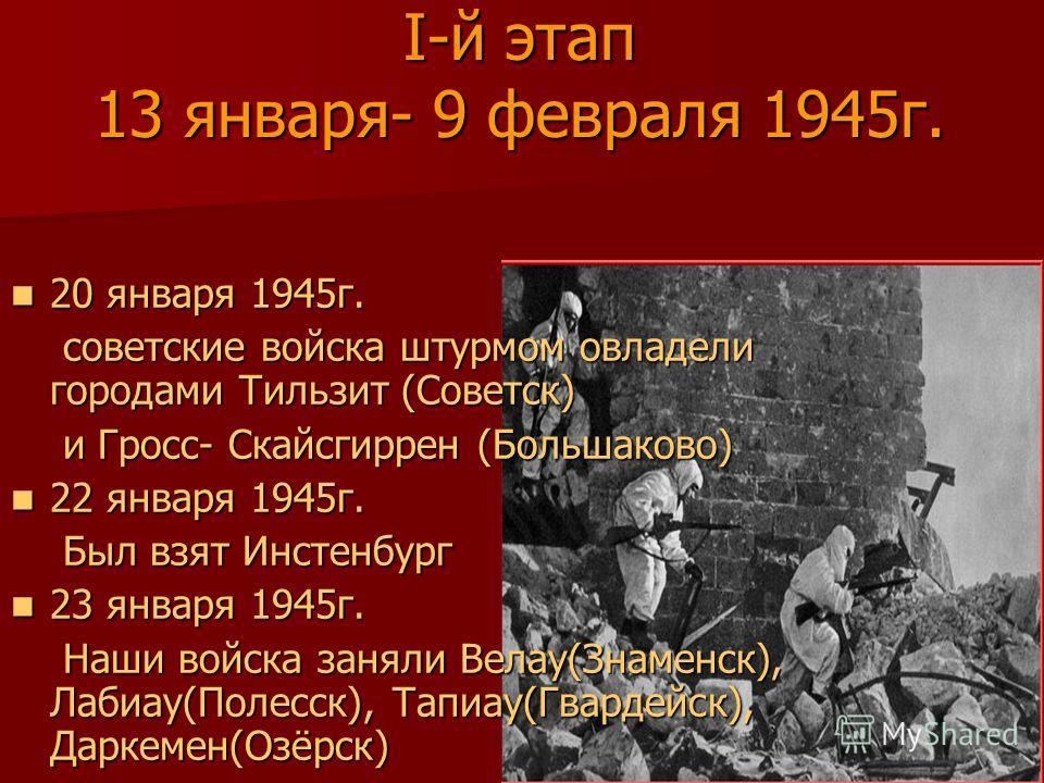 I-й этап 13 января- 9 февраля 1945г. 20 января 1945г. 20 января 1945г. советские войска штурмом овладели городами Тильзит (Советск) советские войска штурмом овладели городами Тильзит (Советск) и Гросс- Скайсгиррен (Большаково) и Гросс- Скайсгиррен (Б