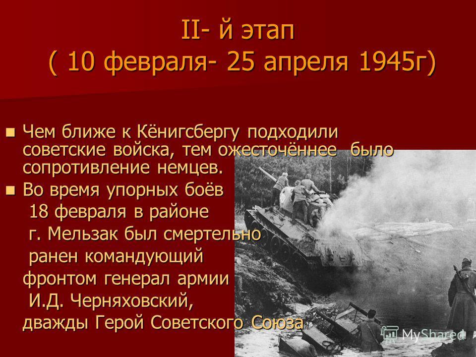 II- й этап ( 10 февраля- 25 апреля 1945г) Чем ближе к Кёнигсбергу подходили советские войска, тем ожесточённее было сопротивление немцев. Чем ближе к Кёнигсбергу подходили советские войска, тем ожесточённее было сопротивление немцев. Во время упорных