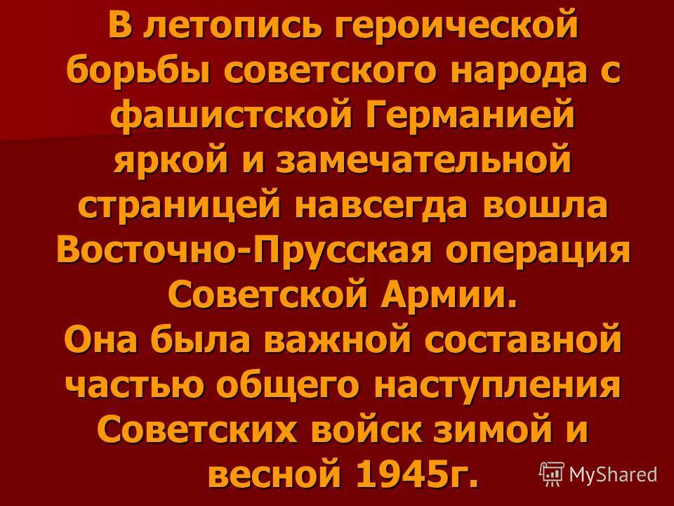В летопись героической борьбы советского народа с фашистской Германией яркой и замечательной страницей навсегда вошла Восточно-Прусская операция Советской Армии. Она была важной составной частью общего наступления Советских войск зимой и весной 1945г