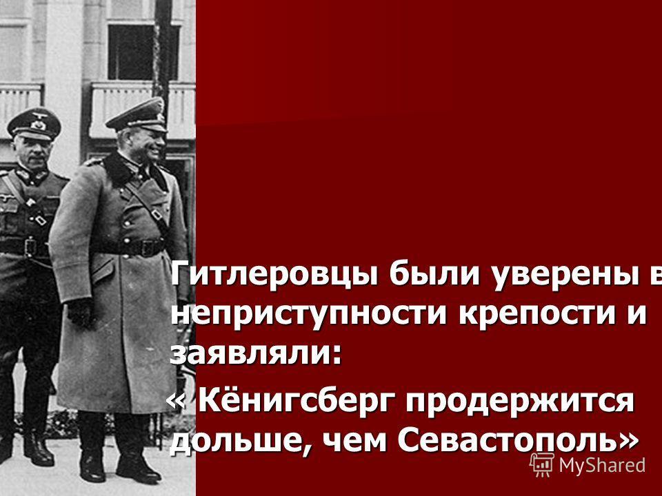 Гитлеровцы были уверены в неприступности крепости и заявляли: « Кёнигсберг продержится дольше, чем Севастополь» « Кёнигсберг продержится дольше, чем Севастополь»
