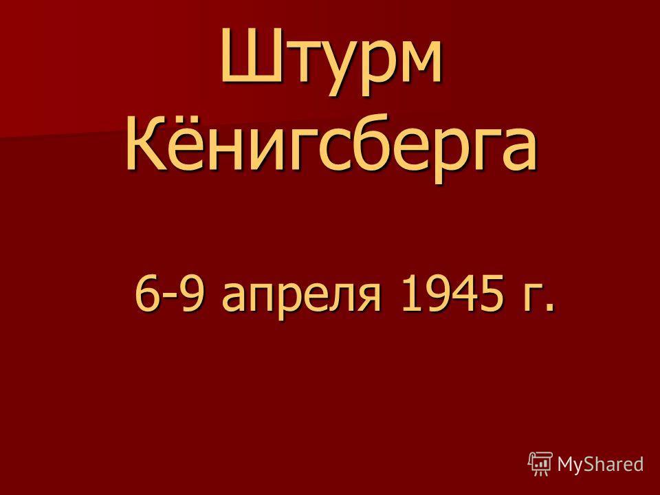 Штурм Кёнигсберга 6-9 апреля 1945 г. 6-9 апреля 1945 г.