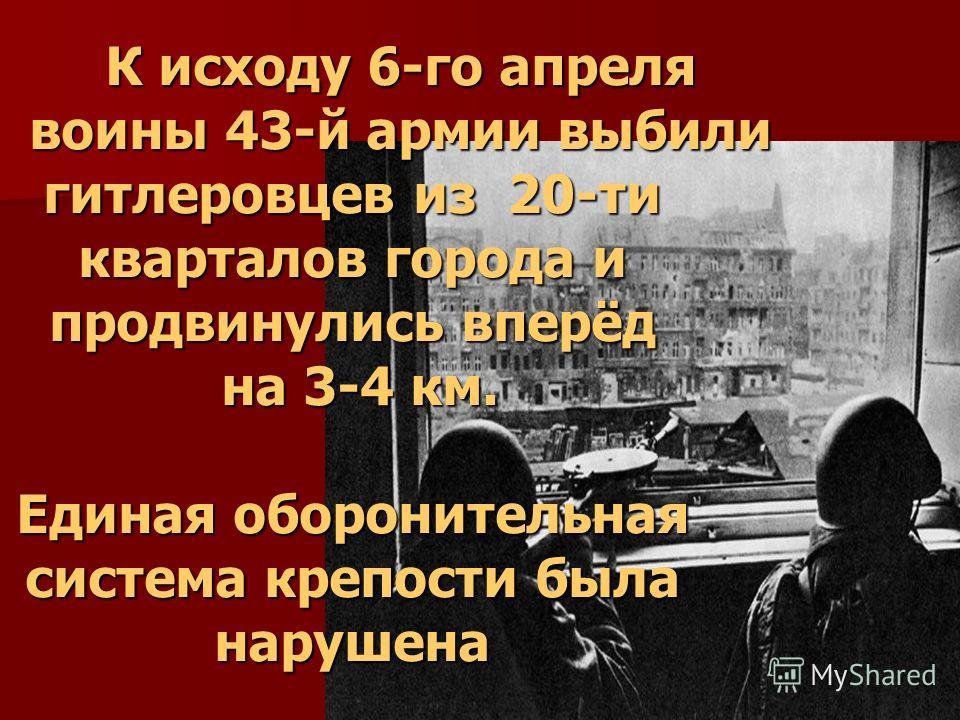 К исходу 6-го апреля воины 43-й армии выбили гитлеровцев из 20-ти кварталов города и продвинулись вперёд на 3-4 км. Единая оборонительная система крепости была нарушена
