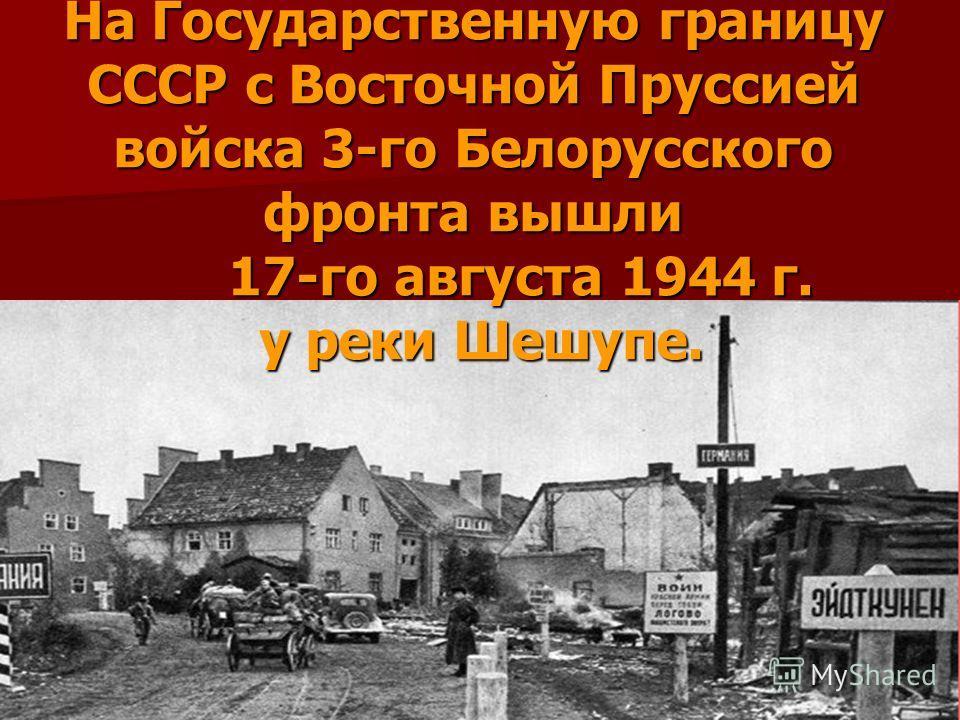 На Государственную границу СССР с Восточной Пруссией войска 3-го Белорусского фронта вышли 17-го августа 1944 г. у реки Шешупе.