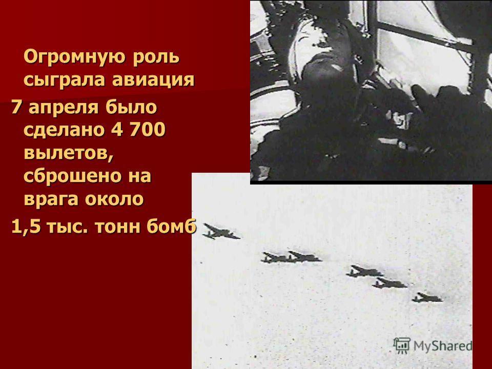 Огромную роль сыграла авиация 7 апреля было сделано 4 700 вылетов, сброшено на врага около 7 апреля было сделано 4 700 вылетов, сброшено на врага около 1,5 тыс. тонн бомб 1,5 тыс. тонн бомб
