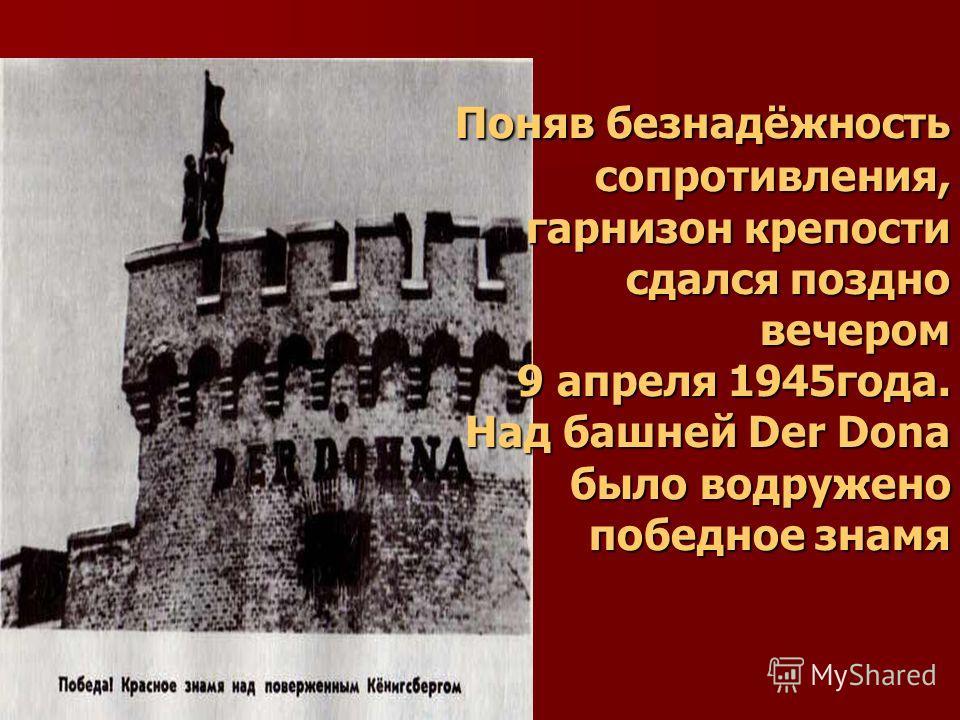 Поняв безнадёжность сопротивления, гарнизон крепости сдался поздно вечером 9 апреля 1945года. Над башней Der Dona было водружено победное знамя