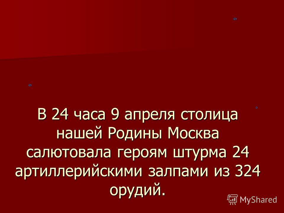 В 24 часа 9 апреля столица нашей Родины Москва салютовала героям штурма 24 артиллерийскими залпами из 324 орудий.