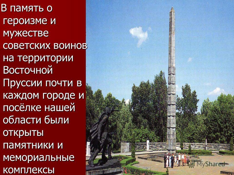В память о героизме и мужестве советских воинов на территории Восточной Пруссии почти в каждом городе и посёлке нашей области были открыты памятники и мемориальные комплексы В память о героизме и мужестве советских воинов на территории Восточной Прус
