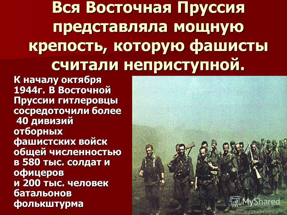 Вся Восточная Пруссия представляла мощную крепость, которую фашисты считали неприступной. К началу октября 1944г. В Восточной Пруссии гитлеровцы сосредоточили более 40 дивизий отборных фашистских войск общей численностью в 580 тыс. солдат и офицеров