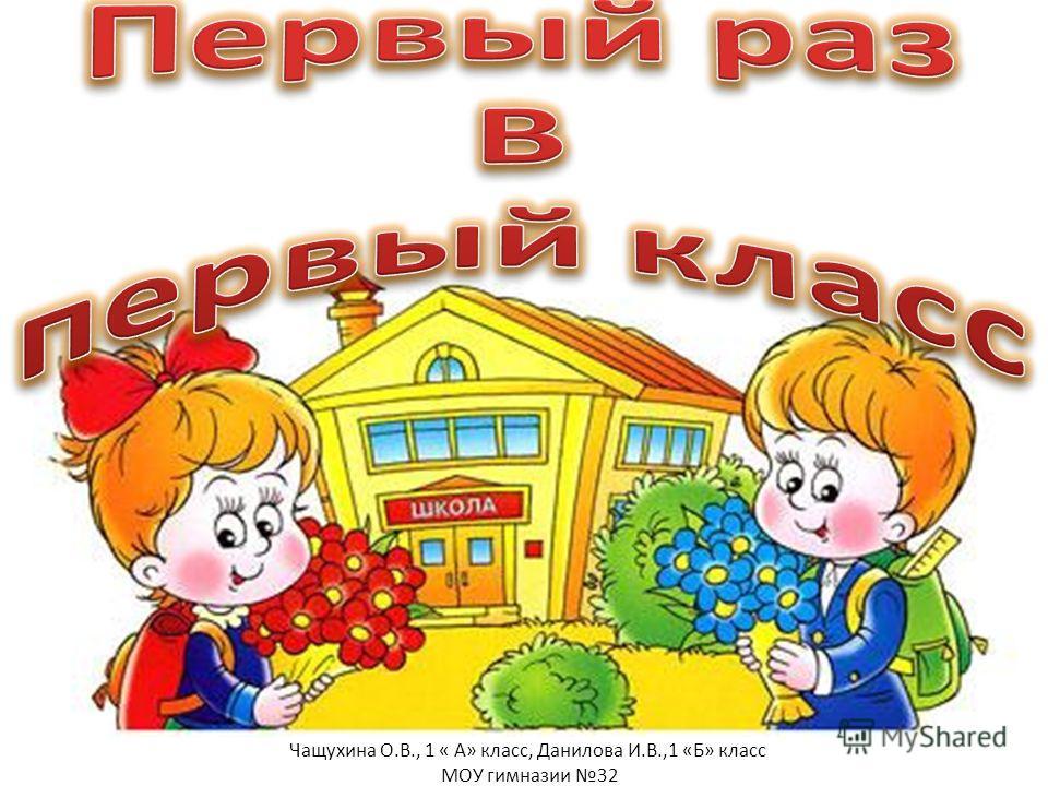 Чащухина О.В., 1 « А» класс, Данилова И.В.,1 «Б» класс МОУ гимназии 32