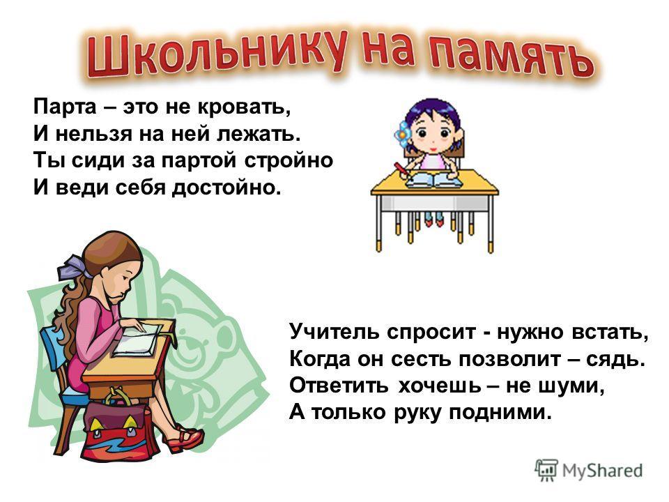 Парта – это не кровать, И нельзя на ней лежать. Ты сиди за партой стройно И веди себя достойно. Учитель спросит - нужно встать, Когда он сесть позволит – сядь. Ответить хочешь – не шуми, А только руку подними.