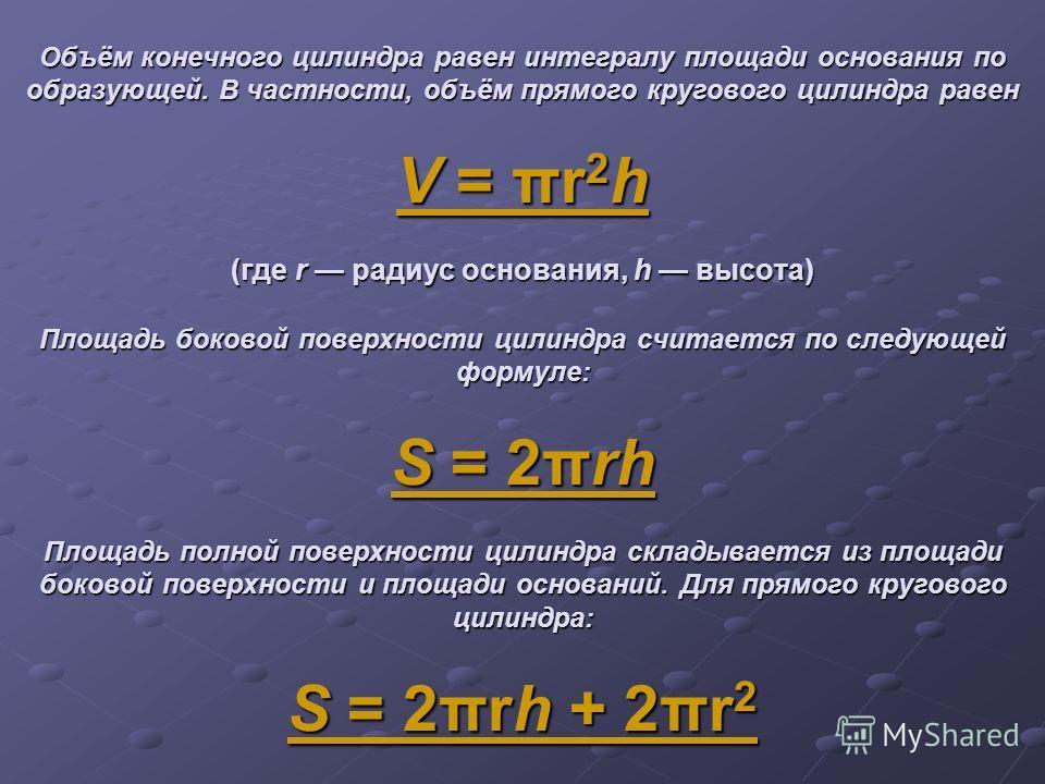 Объём конечного цилиндра равен интегралу площади основания по образующей. В частности, объём прямого кругового цилиндра равен V = πr 2 h (где r радиус основания, h высота) Площадь боковой поверхности цилиндра считается по следующей формуле: S = 2πrh
