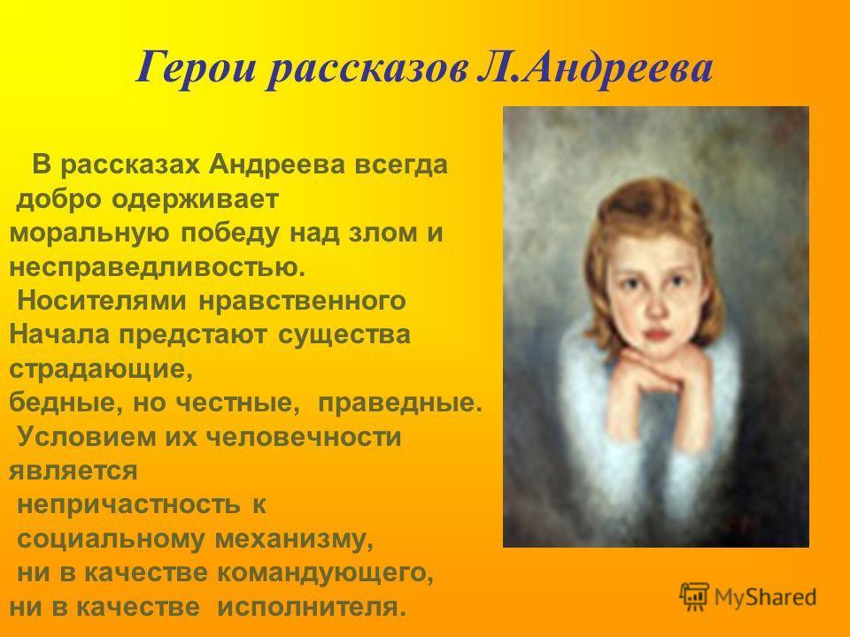 В рассказах Андреева всегда добро одерживает моральную победу над злом и несправедливостью. Носителями нравственного Начала предстают существа страдающие, бедные, но честные, праведные. Условием их человечности является непричастность к социальному м