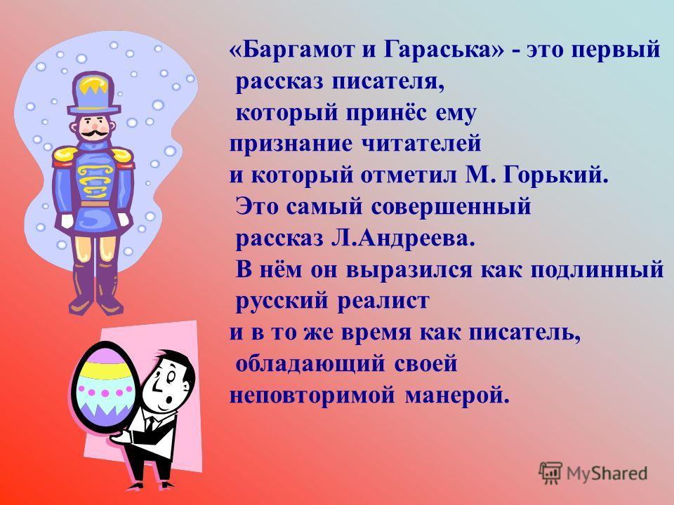 «Баргамот и Гараська» - это первый рассказ писателя, который принёс ему признание читателей и который отметил М. Горький. Это самый совершенный рассказ Л.Андреева. В нём он выразился как подлинный русский реалист и в то же время как писатель, обладаю