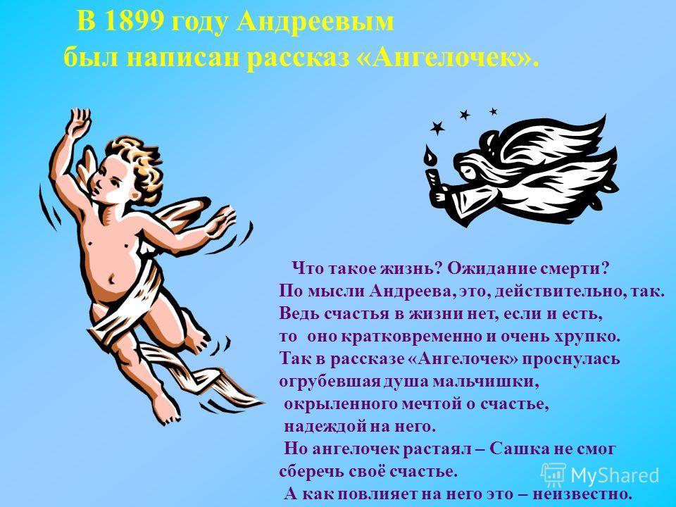 В 1899 году Андреевым был написан рассказ «Ангелочек». Что такое жизнь? Ожидание смерти? По мысли Андреева, это, действительно, так. Ведь счастья в жизни нет, если и есть, то оно кратковременно и очень хрупко. Так в рассказе «Ангелочек» проснулась ог
