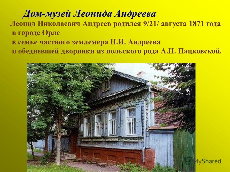 Дом-музей Леонида Андреева Леонид Николаевич Андреев родился 9/21/ августа 1871 года в городе Орле в семье частного землемера Н.И. Андреева и обедневшей дворянки из польского рода А.Н. Пацковской.