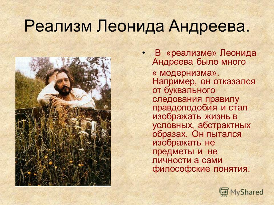 Реализм Леонида Андреева. В «реализме» Леонида Андреева было много « модернизма». Например, он отказался от буквального следования правилу правдоподобия и стал изображать жизнь в условных, абстрактных образах. Он пытался изображать не предметы и не л