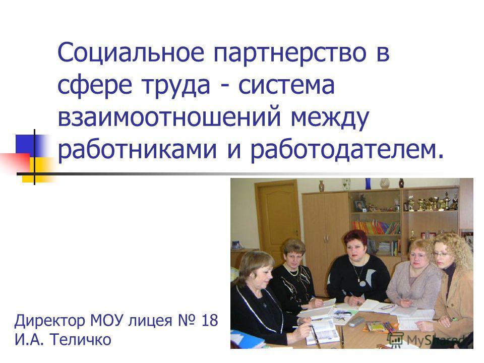 Социальное партнерство в сфере труда - система взаимоотношений между работниками и работодателем. Директор МОУ лицея 18 И.А. Теличко