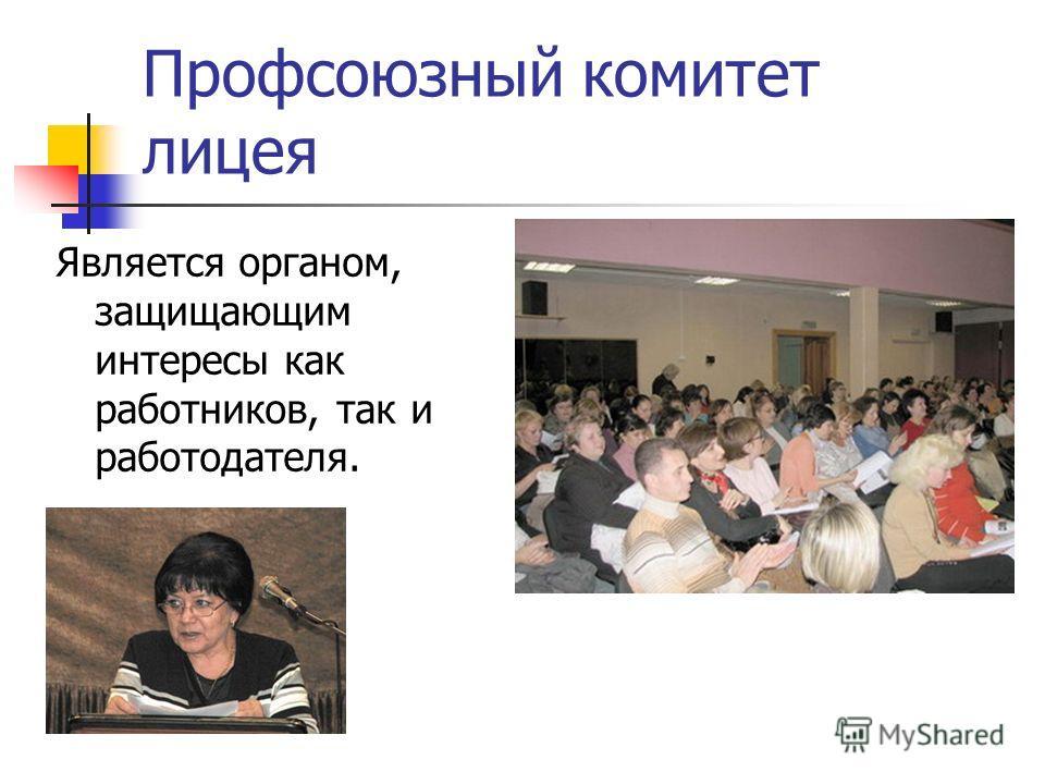Профсоюзный комитет лицея Является органом, защищающим интересы как работников, так и работодателя.