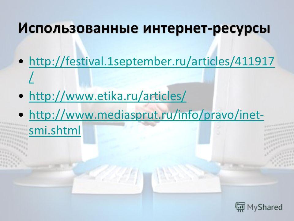 Использованные интернет-ресурсы http://festival.1september.ru/articles/411917 /http://festival.1september.ru/articles/411917 / http://www.etika.ru/articles/ http://www.mediasprut.ru/info/pravo/inet- smi.shtmlhttp://www.mediasprut.ru/info/pravo/inet-