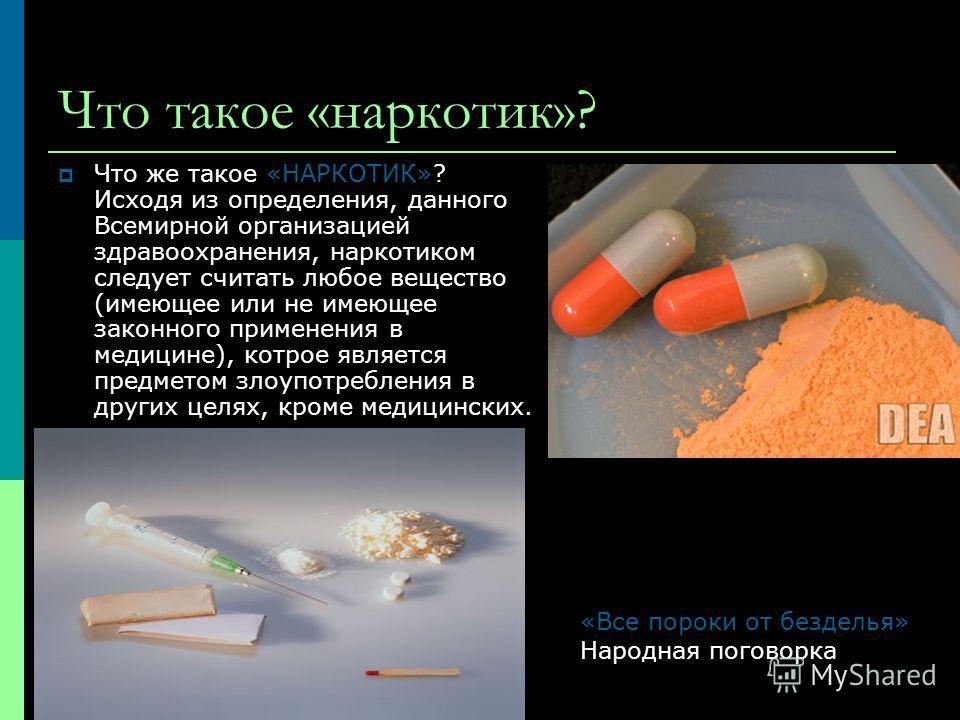 Что такое «наркотик»? Что же такое «НАРКОТИК»? Исходя из опpеделения, данного Всемиpной оpганизацией здpавоохpанения, наpкотиком следует считать любое вещество (имеющее или не имеющее законного пpименения в медицине), котpое является пpедметом злоупо