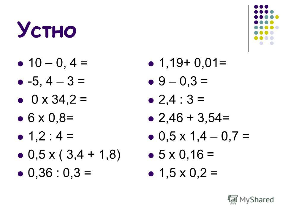 Устно 10 – 0, 4 = -5, 4 – 3 = 0 x 34,2 = 6 x 0,8= 1,2 : 4 = 0,5 x ( 3,4 + 1,8) 0,36 : 0,3 = 1,19+ 0,01= 9 – 0,3 = 2,4 : 3 = 2,46 + 3,54= 0,5 x 1,4 – 0,7 = 5 x 0,16 = 1,5 x 0,2 =