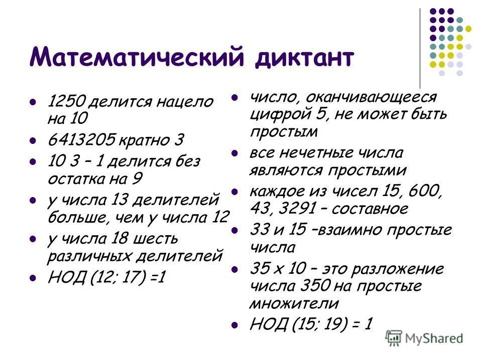 Математический диктант 1250 делится нацело на 10 6413205 кратно 3 10 3 – 1 делится без остатка на 9 у числа 13 делителей больше, чем у числа 12 у числа 18 шесть различных делителей НОД (12; 17) =1 число, оканчивающееся цифрой 5, не может быть простым