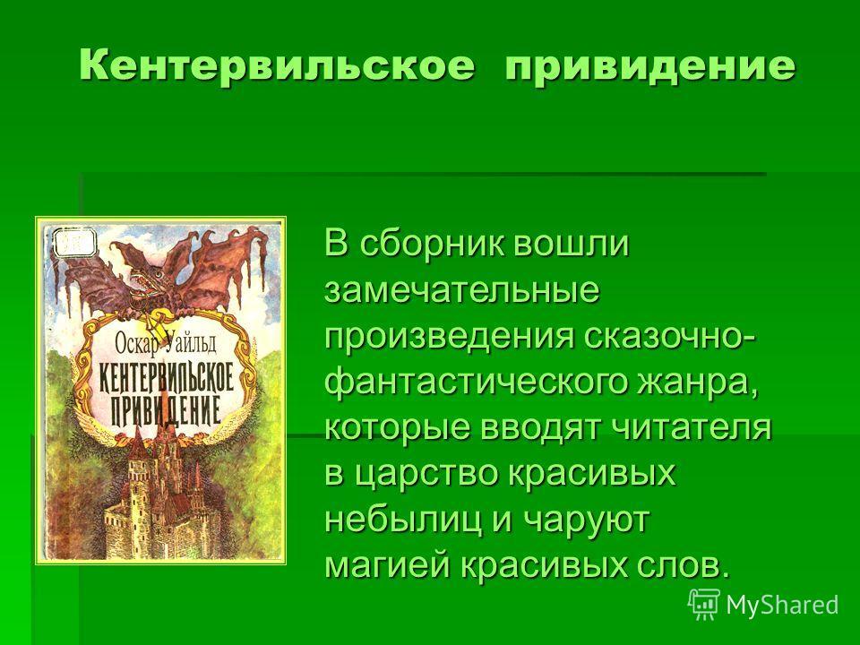Кентервильское привидение В сборник вошли замечательные произведения сказочно- фантастического жанра, которые вводят читателя в царство красивых небылиц и чаруют магией красивых слов.
