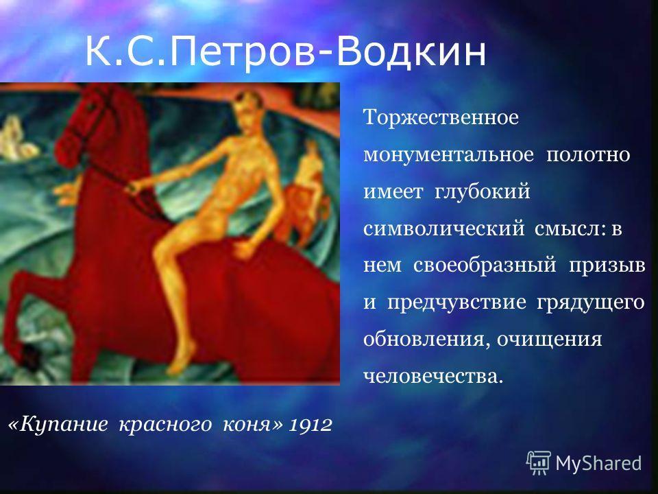 К.С.Петров-Водкин Торжественное монументальное полотно имеет глубокий символический смысл: в нем своеобразный призыв и предчувствие грядущего обновления, очищения человечества. «Купание красного коня» 1912
