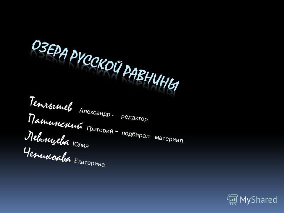 Теплышев Александр - редактор Пашинский Григорий - подбирал материал Лев о нцева Юлия Чепикоава Екатерина