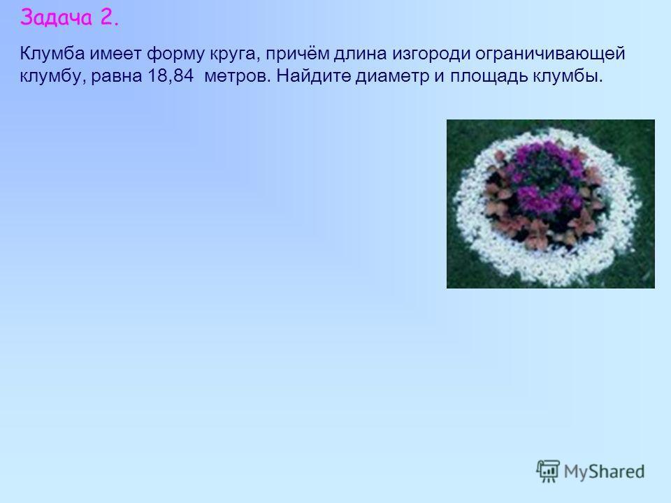 Задача 2. Клумба имеет форму круга, причём длина изгороди ограничивающей клумбу, равна 18,84 метров. Найдите диаметр и площадь клумбы.